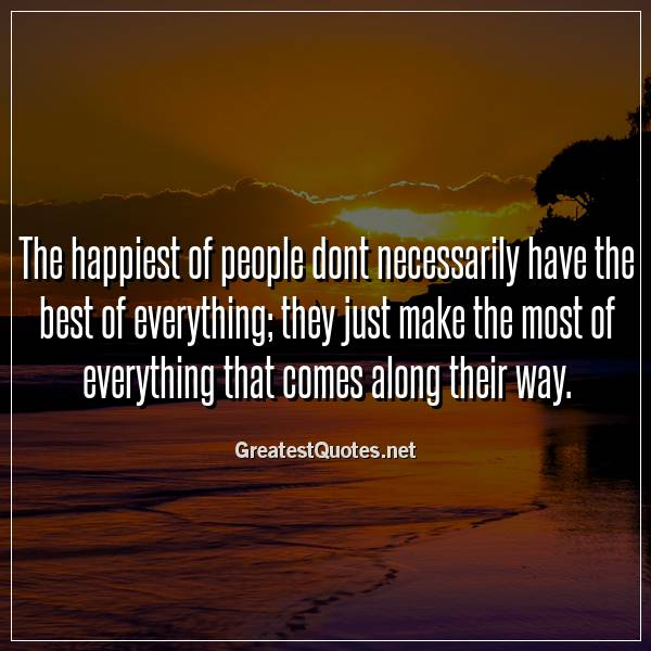 The happiest of people dont necessarily have the best of everything; they just make the most of everything that comes along their way.
