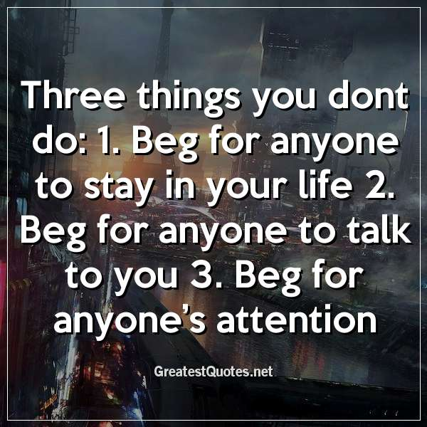 Three things you dont do: 1. Beg for anyone to stay in your life 2. Beg for anyone to talk to you 3. Beg for anyone's attention