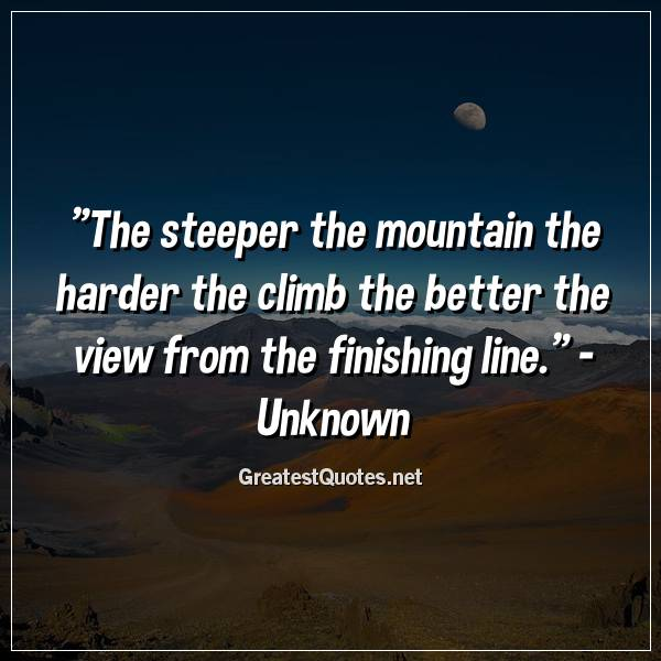 Quote: The steeper the mountain the harder the climb the better the view from the finishing line. - Unknown