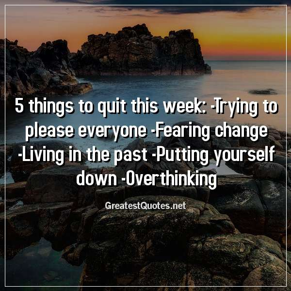 5 things to quit this week: -Trying to please everyone -Fearing change -Living in the past -Putting yourself down -Overthinking