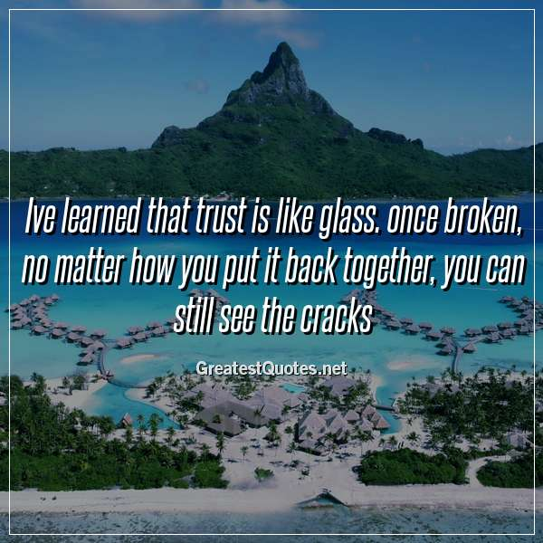 Ive Learned That Trust Is Like Glass Once Broken No Matter How You