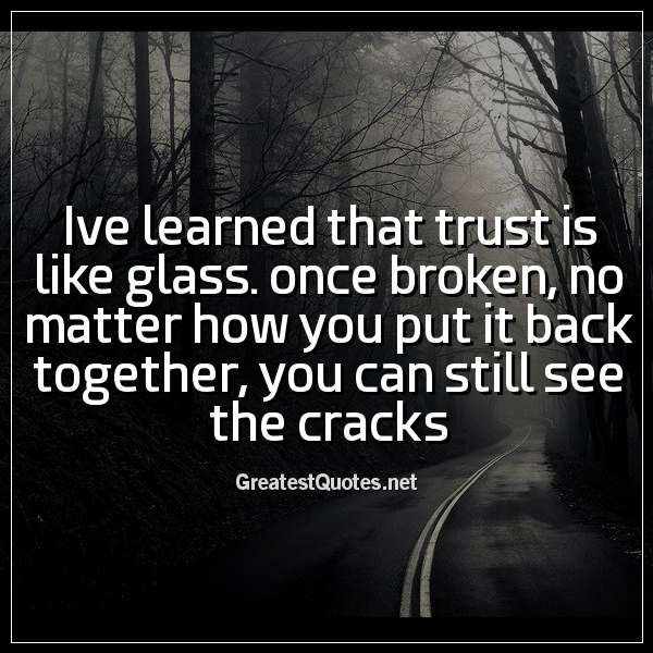 ive learned that trust is like glass  once broken, no matter