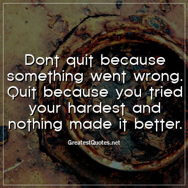 Dont quit because something went wrong. Quit because you tried your hardest and nothing made it better