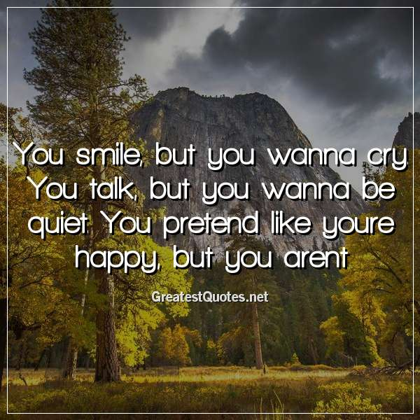 You smile, but you wanna cry. You talk, but you wanna be quiet. You pretend like youre happy, but you arent.