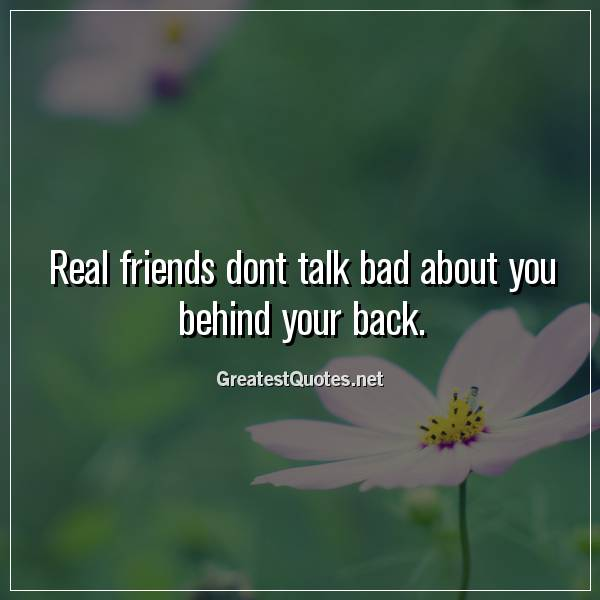 Real friends dont talk bad about you behind your back