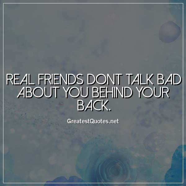 Real friends dont talk bad about you behind your back.