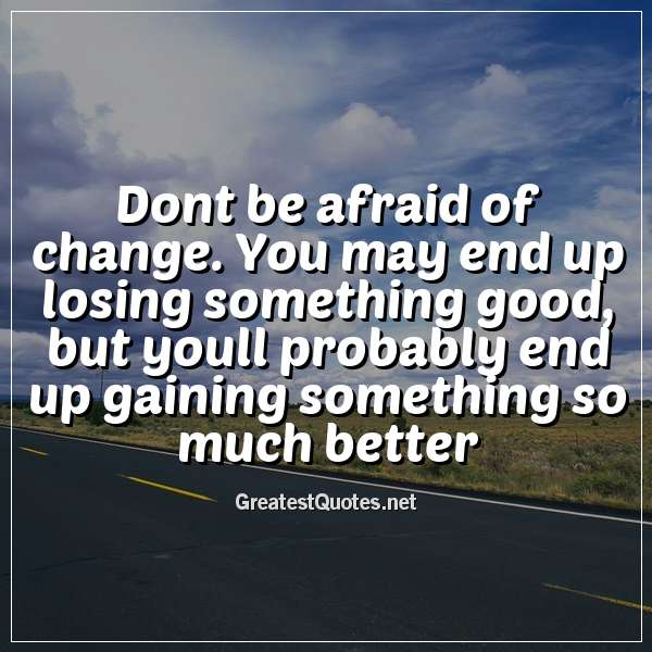 Dont be afraid of change. You may end up losing something good, but youll probably end up gaining something so much better.