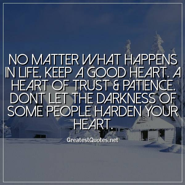 No matter what happens in life, keep a good heart. A heart of trust & patience. Dont let the darkness of some people harden your heart
