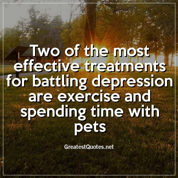 Two of the most effective treatments for battling depression are exercise and spending time with pets
