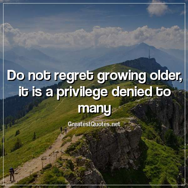 Do not regret growing older; it is a privilege denied to many.