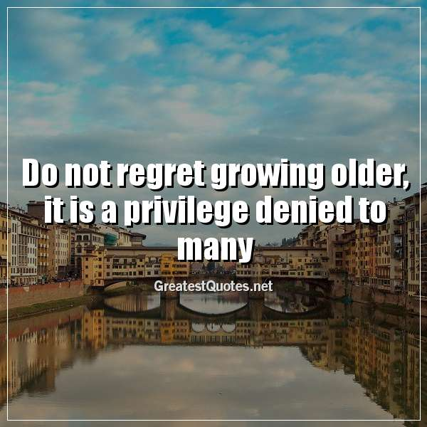 Quote: Do not regret growing older; it is a privilege denied to many.