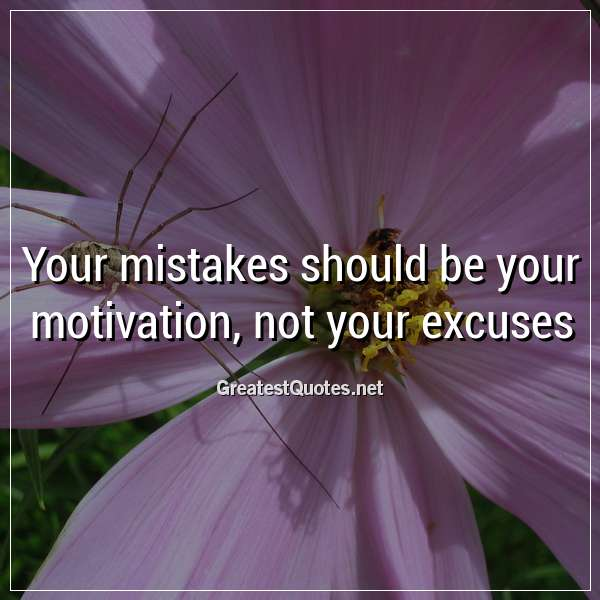 Your mistakes should be your motivation, not your excuses.