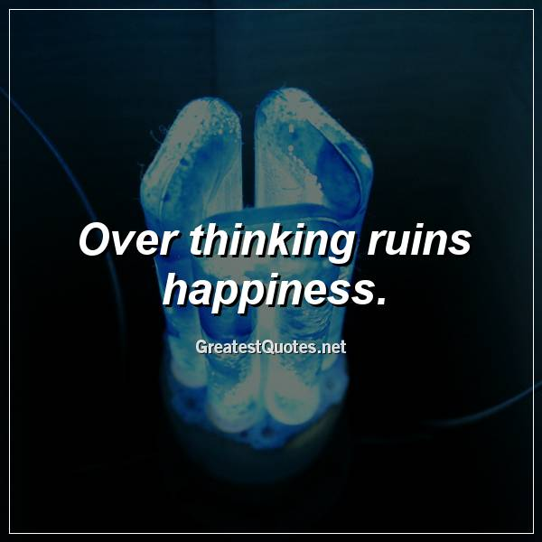 Over thinking ruins happiness