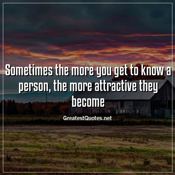 Sometimes the more you get to know a person, the more attractive they become.