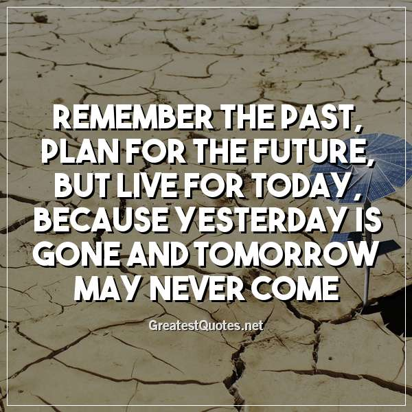 Remember the past, plan for the future, but live for today, because yesterday is gone and tomorrow may never come