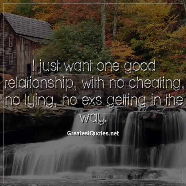 I just want one good relationship, with no cheating, no lying, no exs getting in the way