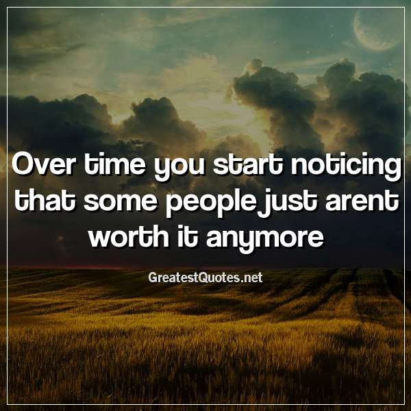Over time you start noticing that some people just arent worth it anymore