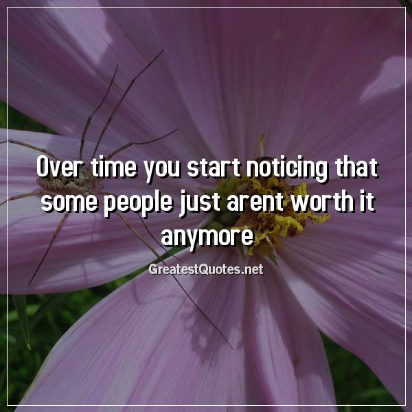 Over time you start noticing that some people just arent worth it anymore.
