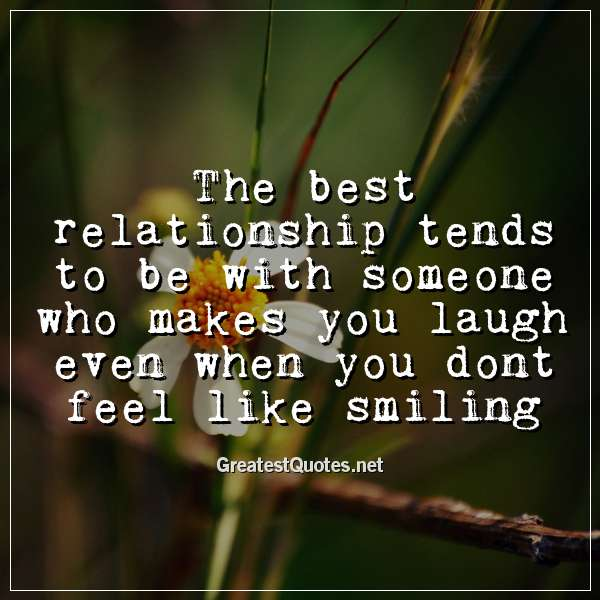 The best relationship tends to be with someone who makes you laugh even when you dont feel like smiling