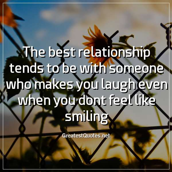 The best relationship tends to be with someone who makes you laugh even when you dont feel like smiling.