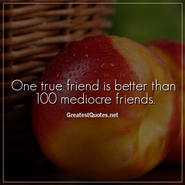 One true friend is better than 100 mediocre friends.
