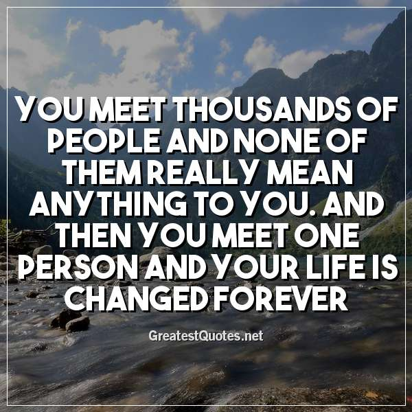 You Meet Thousands Of People And None Of Them Really Mean