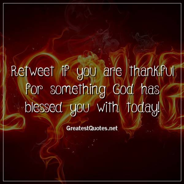 Retweet if you are thankful for something God has blessed you with today!