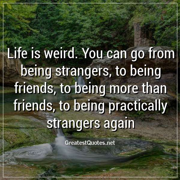 Life is weird. You can go from being strangers, to being ...