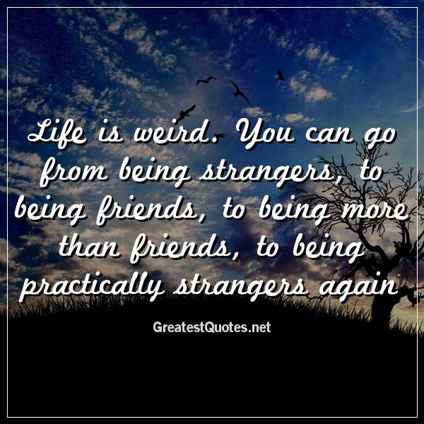 life is weird you can go from being strangers to being friends