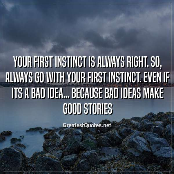 Your first instinct is always right. So, always go with your first instinct. Even if its a bad idea... Because bad ideas make good stories
