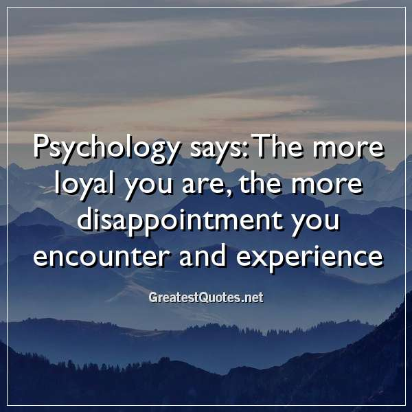 Psychology says: The more loyal you are, the more disappointment you encounter and experience.