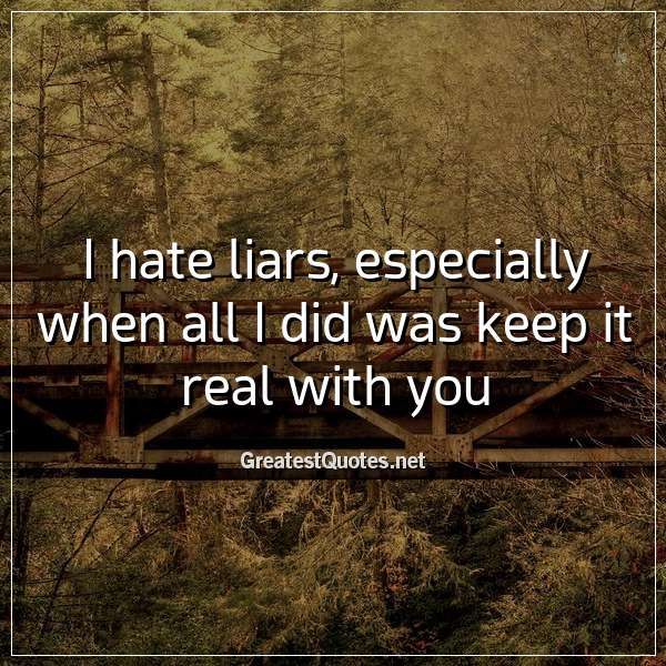 I hate liars, especially when all I did was keep it real with you