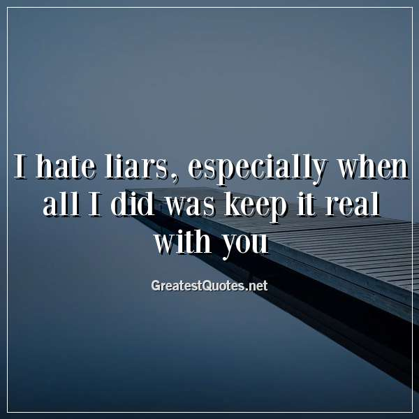 I hate liars, especially when all I did was keep it real ...