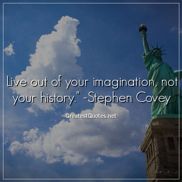 Quote: Live out of your imagination, not your history. -Stephen Covey