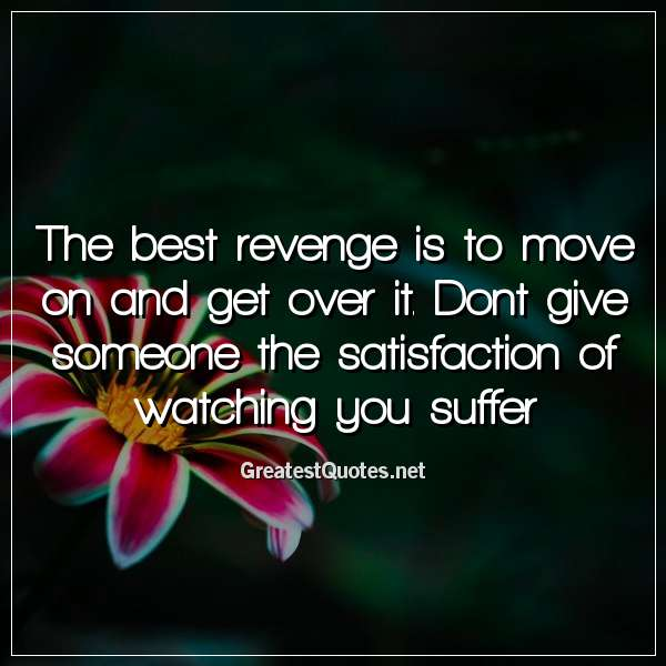 The best revenge is to move on and get over it. Dont give someone the satisfaction of watching you suffer