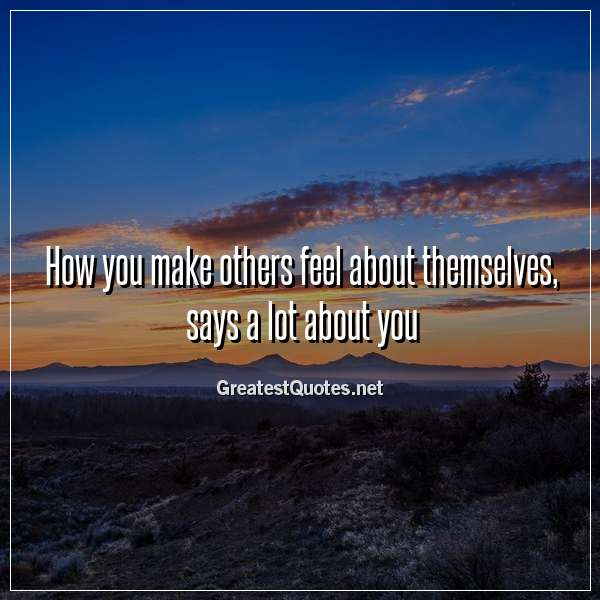 Quote: How you make others feel about themselves, says a lot about you.