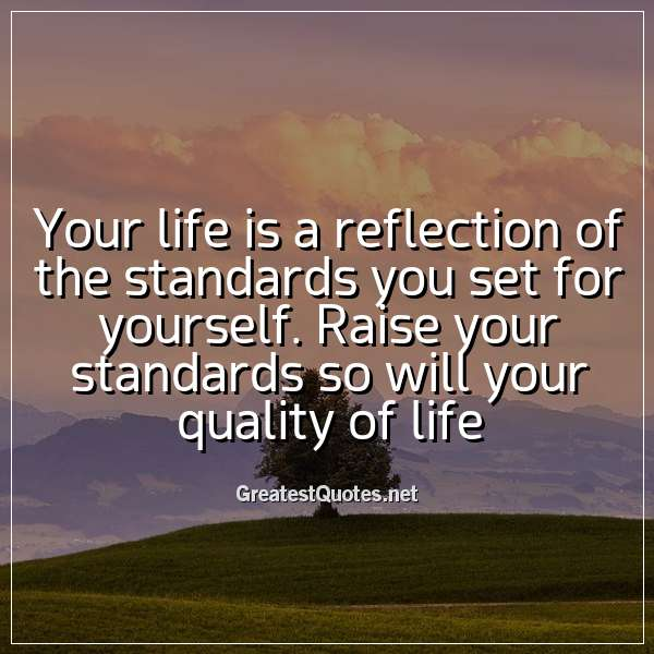Your Life Is A Reflection Of The Standards You Set For Yourself