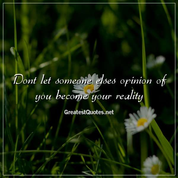 Quote: Dont let someone elses opinion of you become your reality