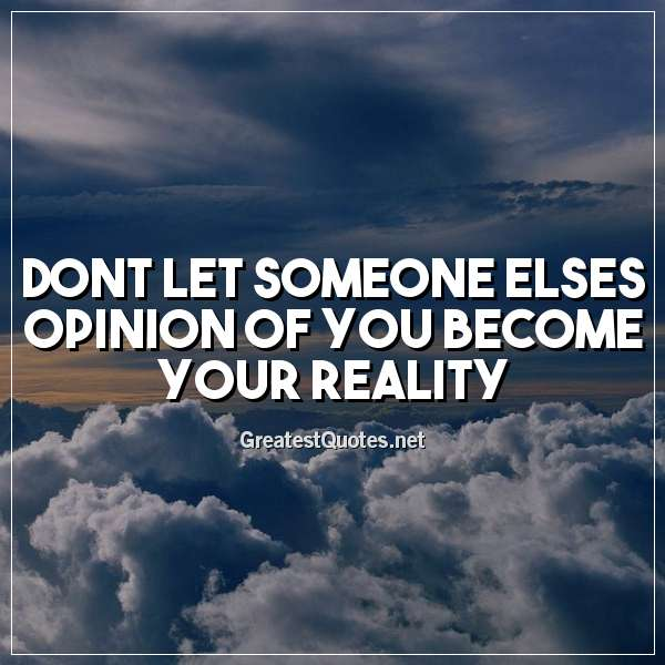 Dont let someone elses opinion of you become your reality