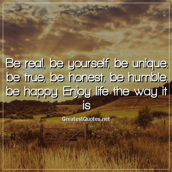 Be real, be yourself, be unique, be true, be. honest, be humble, be happy. Enjoy life the way it is.