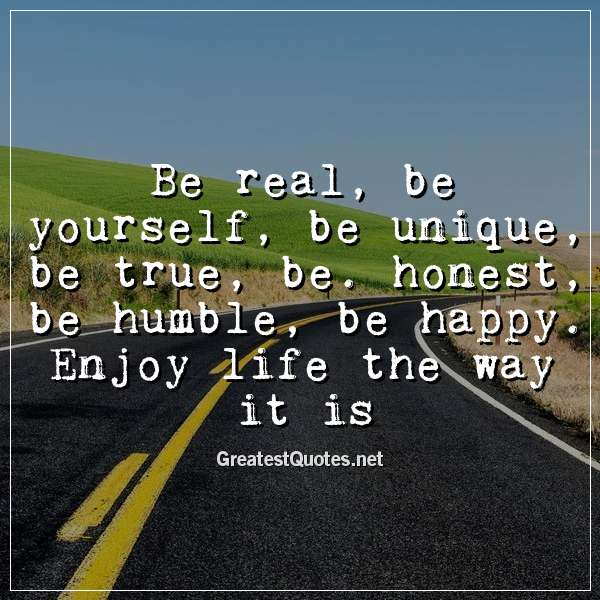 Be real, be yourself, be unique, be true, be. honest, be humble, be happy. Enjoy life the way it is