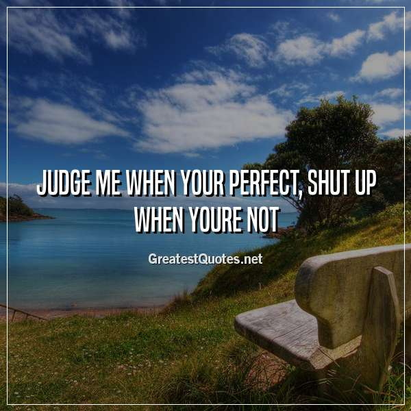 Judge me when your perfect, shut up when youre not