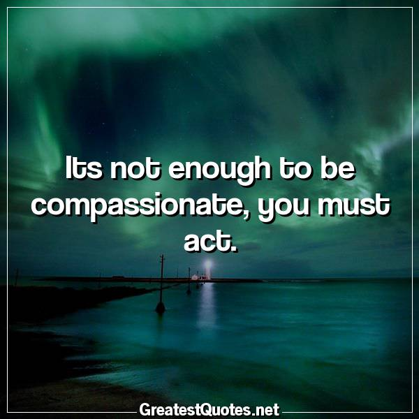 Quote: Its not enough to be compassionate, you must act.
