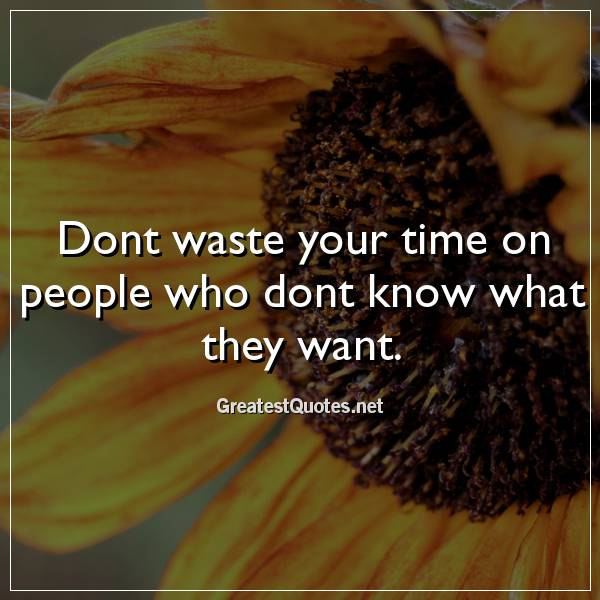 Dont waste your time on people who dont know what they want