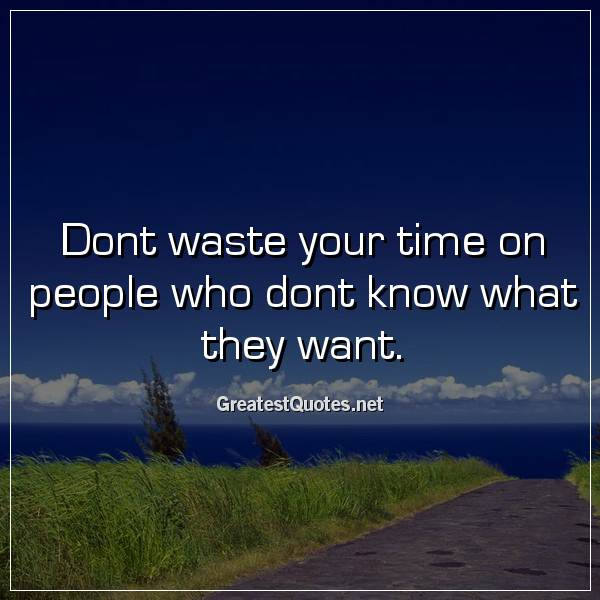 Quote: Dont waste your time on people who dont know what they want.
