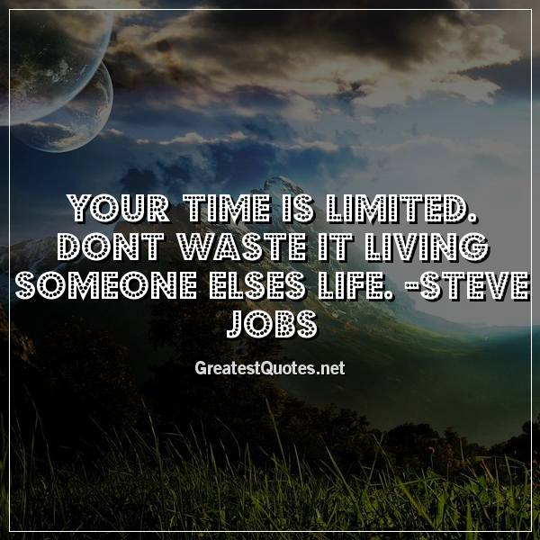 Your time is limited. Dont waste it living someone elses life. -Steve Jobs