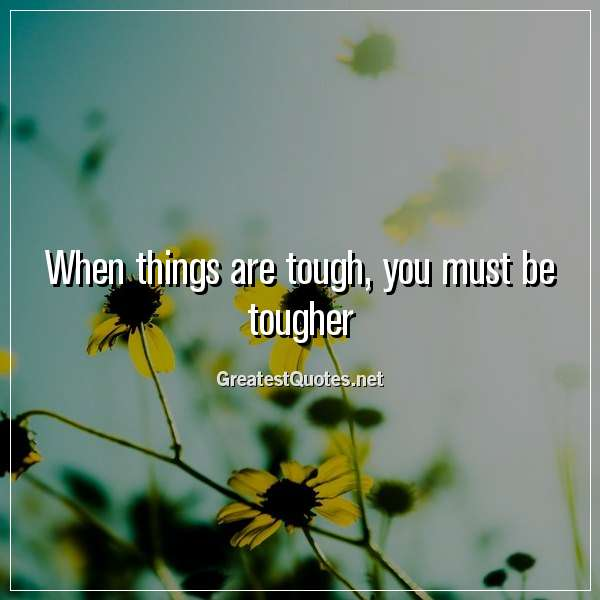 When things are tough, you must be tougher