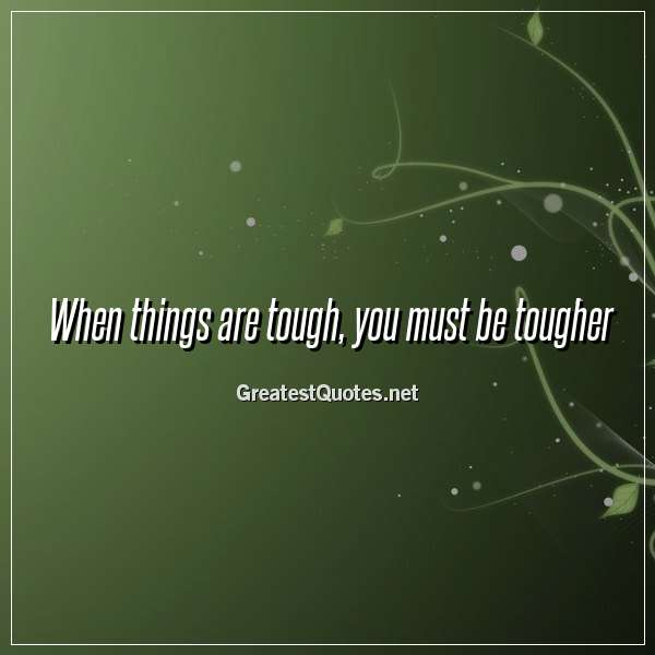 When things are tough, you must be tougher.