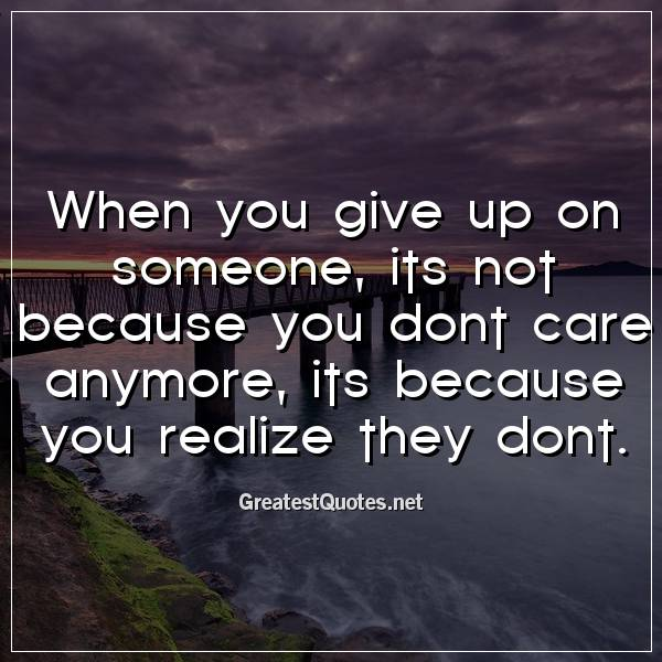 When you give up on someone, its not because you dont care anymore, its because you realize they dont