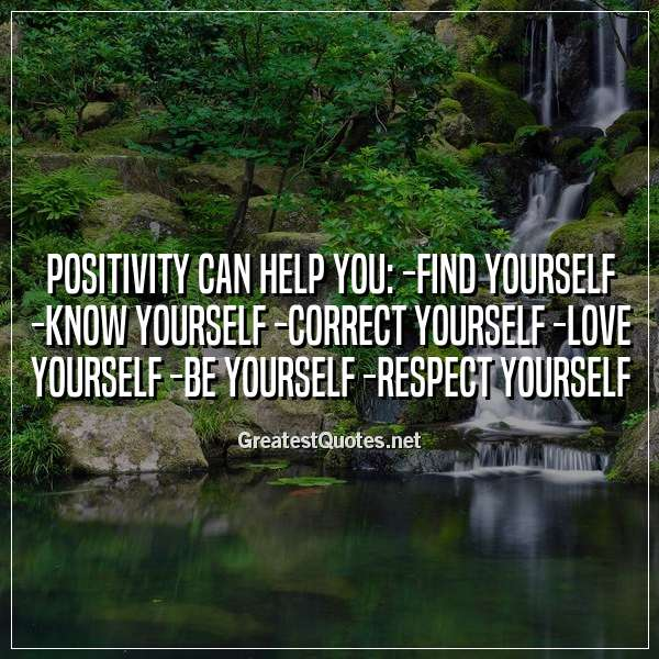 POSITIVITY CAN HELP YOU: -Find yourself -Know yourself -Correct yourself -Love yourself -Be yourself -Respect yourself
